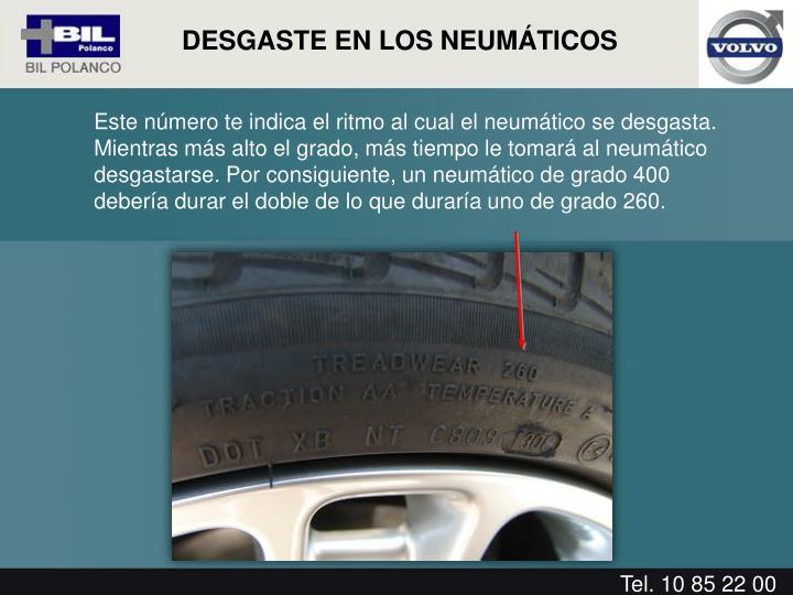 Este número te indica el ritmo al cual el neumático se desgasta. Mientras más alto el grado, más tiempo le tomará al neumático desgastarse. Por consiguiente, un neumático de grado 400 debería durar el doble de lo que duraría uno de grado 260.
