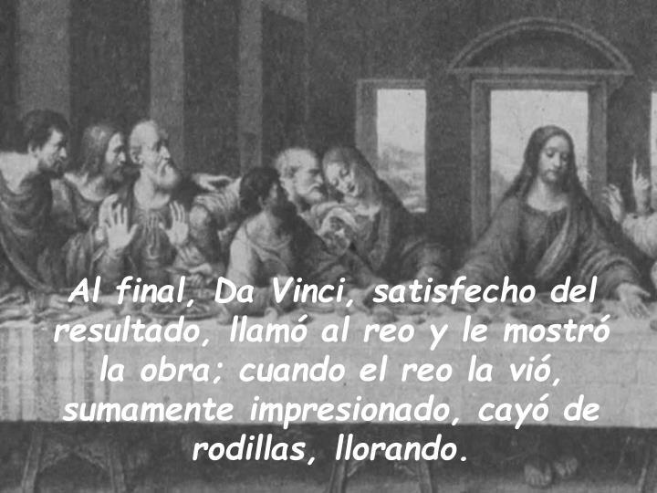 Al final, Da Vinci, satisfecho del resultado, llamó al reo y le mostró la obra; cuando el reo la vió, sumamente impresionado, cayó de rodillas, llorando.