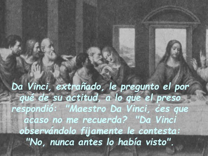 """Da Vinci, extrañado, le pregunto el por qué de su actitud, a lo que el preso respondió:  """"Maestro Da Vinci, ¿es que acaso no me recuerda?  """"Da Vinci observándolo fijamente le contesta: """"No, nunca antes lo había visto""""."""