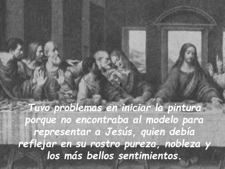 Tuvo problemas en iniciar la pintura porque no encontraba al modelo para representar a Jesús, quien debía reflejar en su rostro pureza, nobleza y los más bellos sentimientos.