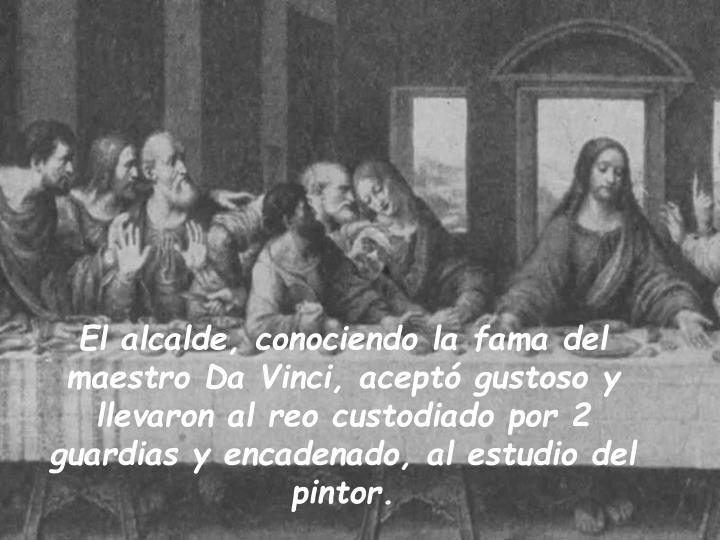 El alcalde, conociendo la fama del maestro Da Vinci, aceptó gustoso y llevaron al reo custodiado por 2 guardias y encadenado, al estudio del pintor.