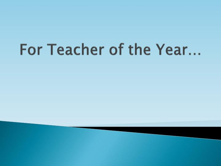 For Teacher of the Year…