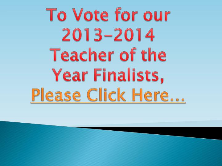 To Vote for our 2013-2014 Teacher of the Year Finalists,