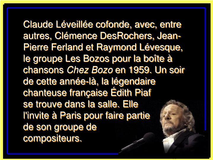 Claude Léveillée cofonde, avec, entre autres, Clémence DesRochers, Jean-Pierre Ferland et Raymond Lévesque, le groupe Les Bozos pour la boîte à chansons