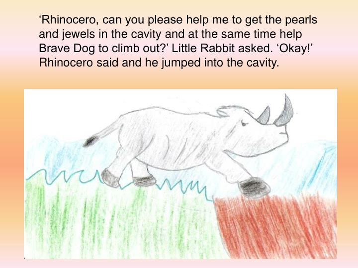 'Rhinocero, can you please help me to get the pearls and jewels in the cavity and at the same time help Brave Dog to climb out?' Little Rabbit asked. 'Okay!' Rhinocero said and he jumped into the cavity.