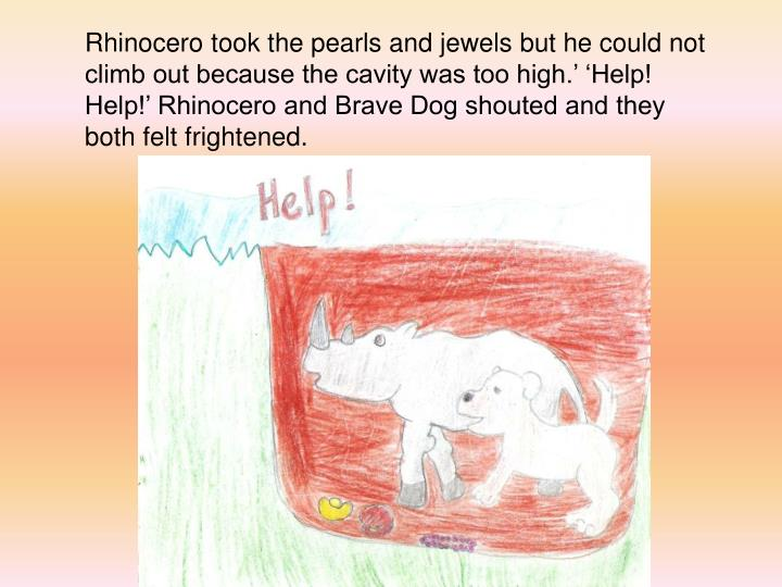 Rhinocero took the pearls and jewels but he could not climb out because the cavity was too high.' 'Help! Help!' Rhinocero and Brave Dog shouted and they both felt frightened.