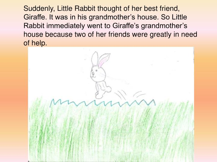 Suddenly, Little Rabbit thought of her best friend, Giraffe. It was in his grandmothers house. So Little Rabbit immediately went to Giraffes grandmothers house because two of her friends were greatly in need of help.