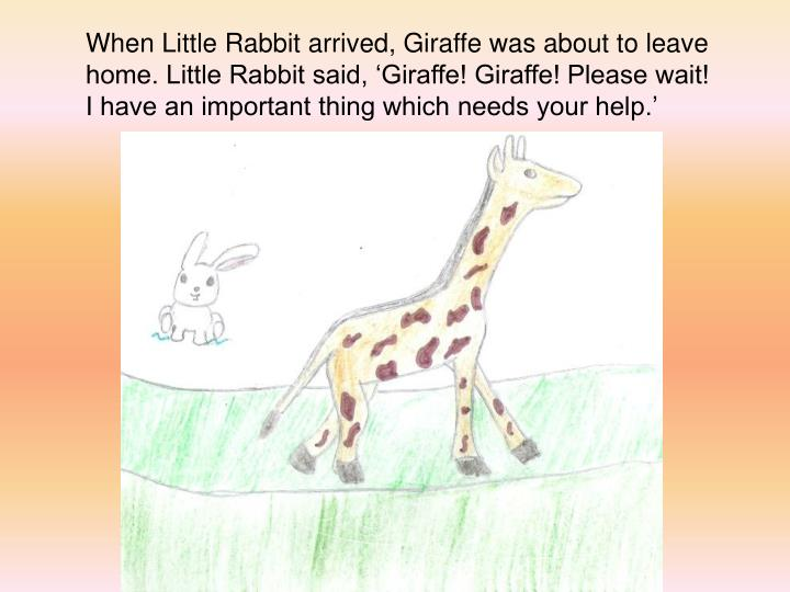 When Little Rabbit arrived, Giraffe was about to leave home. Little Rabbit said, 'Giraffe! Giraffe! Please wait! I have an important thing which needs your help.'
