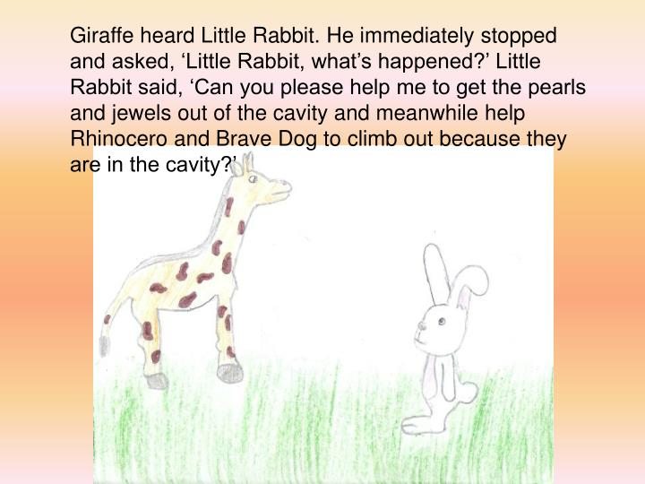 Giraffe heard Little Rabbit. He immediately stopped and asked, Little Rabbit, whats happened? Little Rabbit said, Can you please help me to get the pearls and jewels out of the cavity and meanwhile help Rhinocero and Brave Dog to climb out because they are in the cavity?