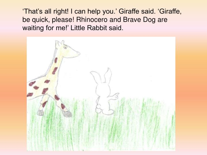 Thats all right! I can help you. Giraffe said. Giraffe, be quick, please! Rhinocero and Brave Dog are waiting for me! Little Rabbit said.