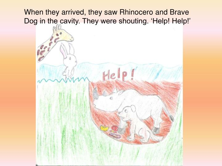 When they arrived, they saw Rhinocero and Brave Dog in the cavity. They were shouting. 'Help! Help!'