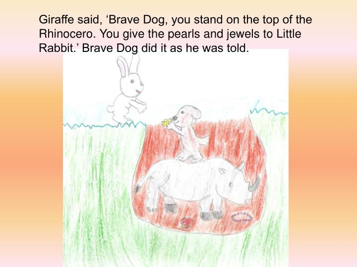 Giraffe said, Brave Dog, you stand on the top of the Rhinocero. You give the pearls and jewels to Little Rabbit. Brave Dog did it as he was told.