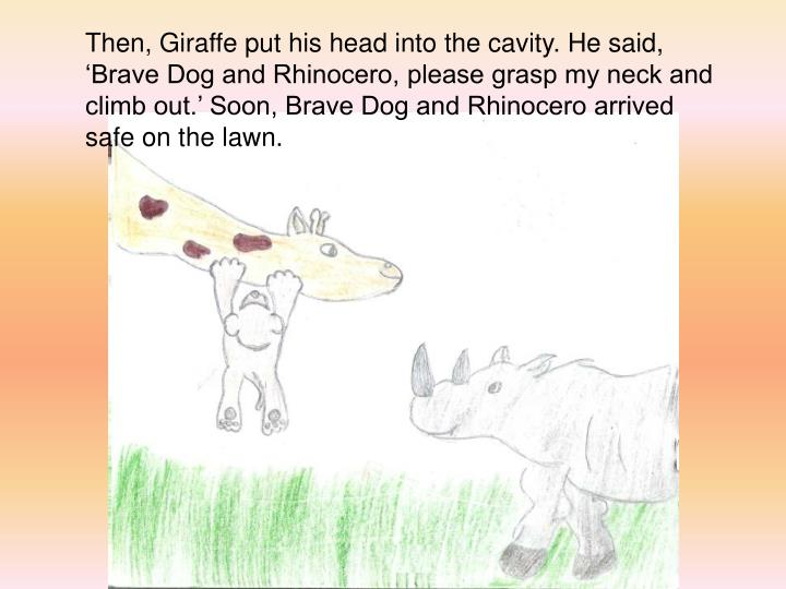 Then, Giraffe put his head into the cavity. He said, Brave Dog and Rhinocero, please grasp my neck and climb out. Soon, Brave Dog and Rhinocero arrived safe on the lawn.