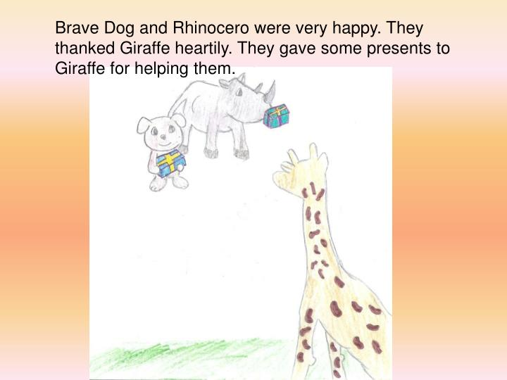 Brave Dog and Rhinocero were very happy. They thanked Giraffe heartily. They gave some presents to Giraffe for helping them.