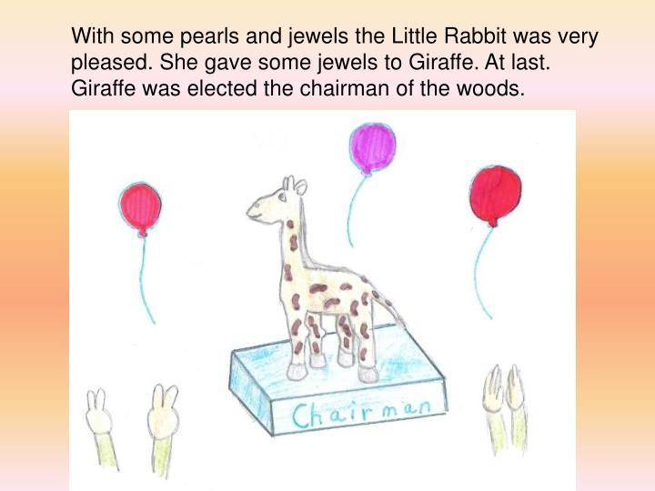 With some pearls and jewels the Little Rabbit was very pleased. She gave some jewels to Giraffe. At last. Giraffe was elected the chairman of the woods.