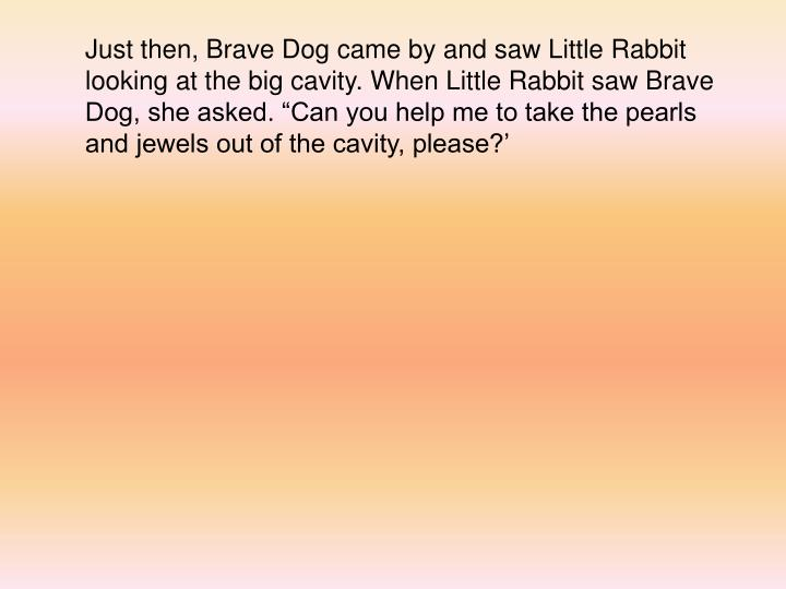 "Just then, Brave Dog came by and saw Little Rabbit looking at the big cavity. When Little Rabbit saw Brave Dog, she asked. ""Can you help me to take the pearls and jewels out of the cavity, please?'"