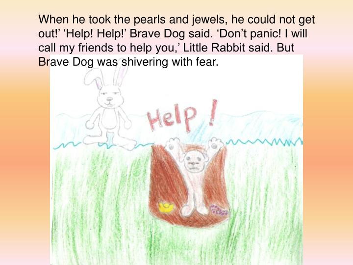 When he took the pearls and jewels, he could not get out!' 'Help! Help!' Brave Dog said. 'Don't panic! I will call my friends to help you,' Little Rabbit said. But Brave Dog was shivering with fear.