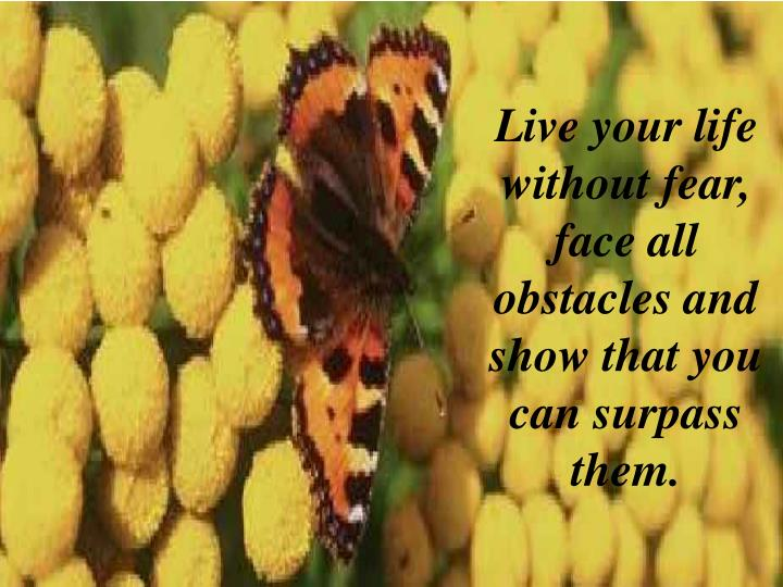 Live your life without fear, face all obstacles and show that you can surpass them.