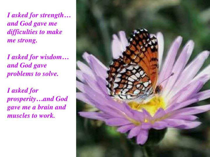 I asked for strength… and God gave me difficulties to make me strong.