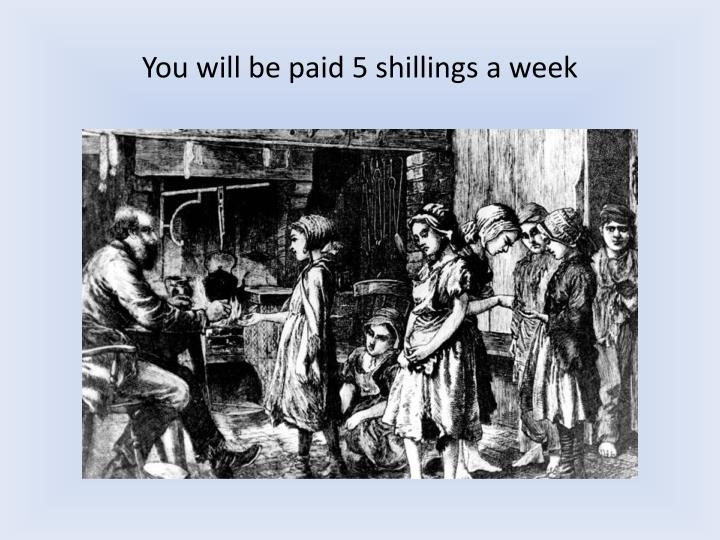 You will be paid 5 shillings a week