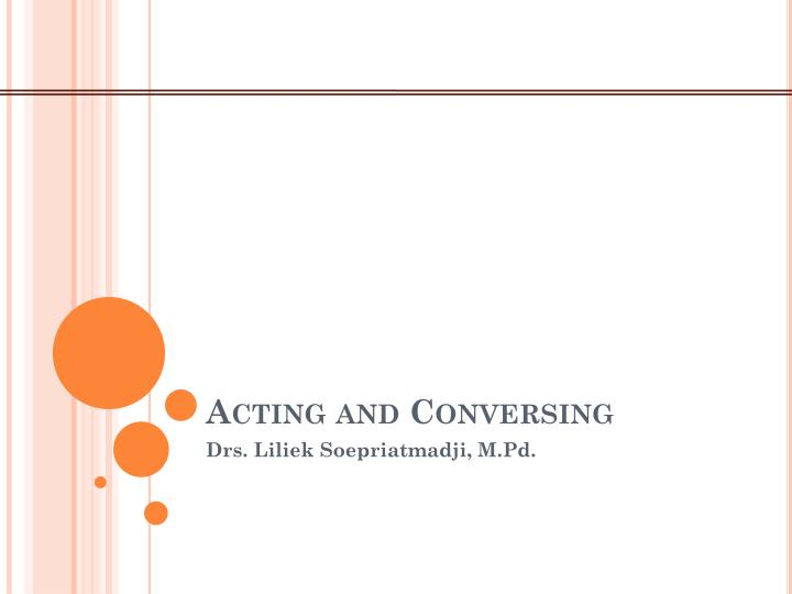 Acting and conversing