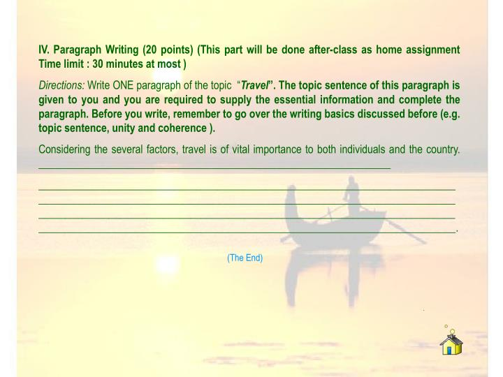 IV. Paragraph Writing (20 points) (This part will be done after-class as home assignment Time limit : 30 minutes at most )