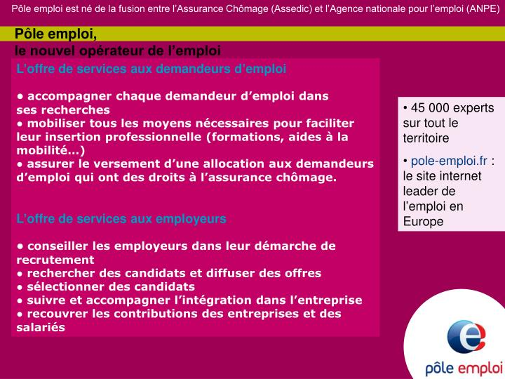 Pôle emploi est né de la fusion entre l'Assurance Chômage (Assedic) et l'Agence nationale pour l'emploi (ANPE)
