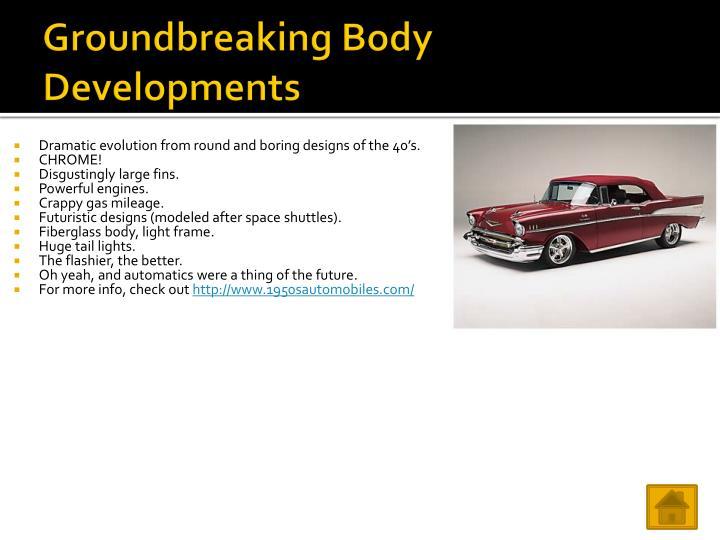 Groundbreaking Body Developments