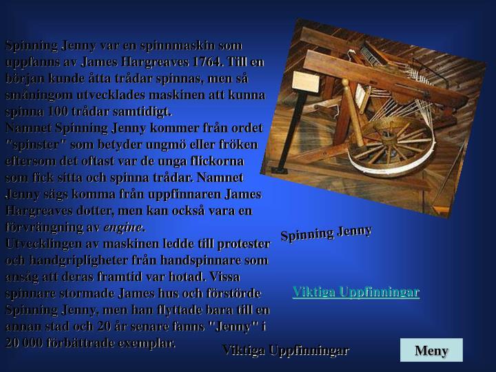 Spinning Jenny var en spinnmaskin som uppfanns av James Hargreaves 1764. Till en början kunde åtta trådar spinnas, men så småningom utvecklades maskinen att kunna spinna 100 trådar samtidigt.