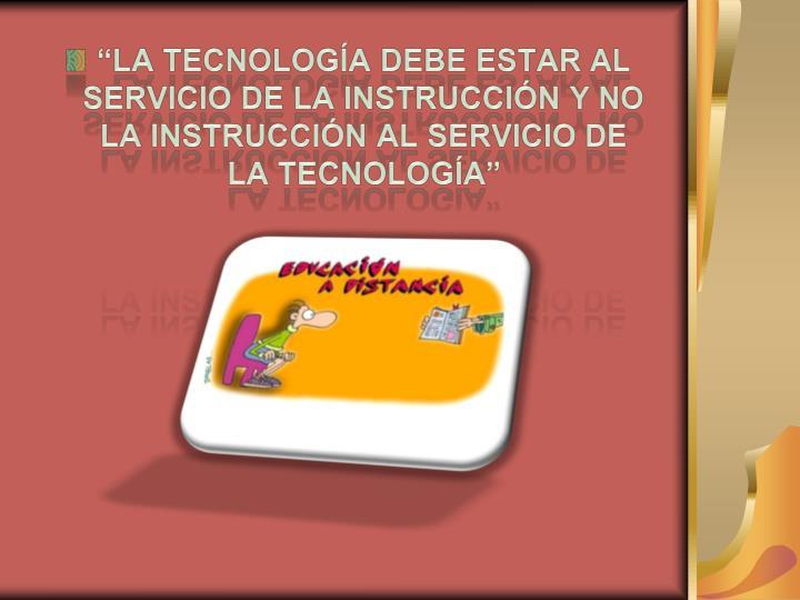 """""""La tecnología debe estar al servicio de la instrucción y no la instrucción al servicio de la tecnología"""""""