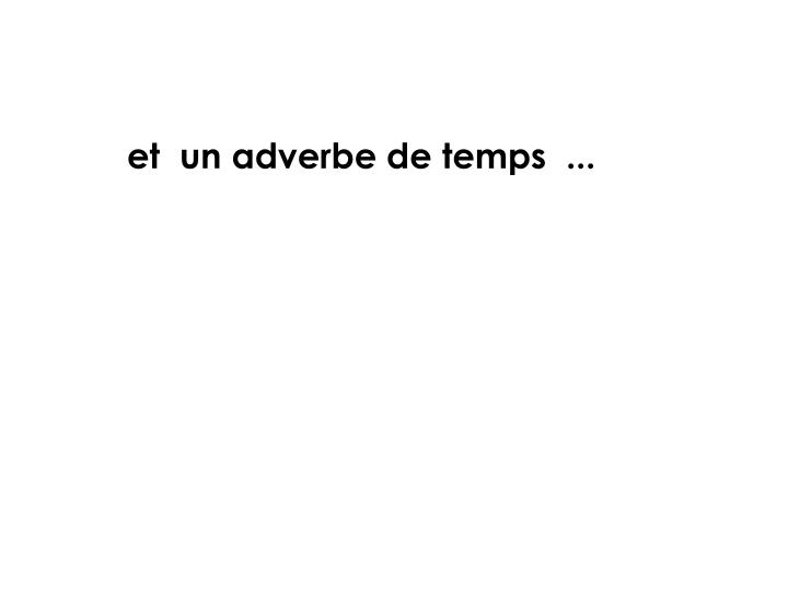 et  un adverbe de temps  ...