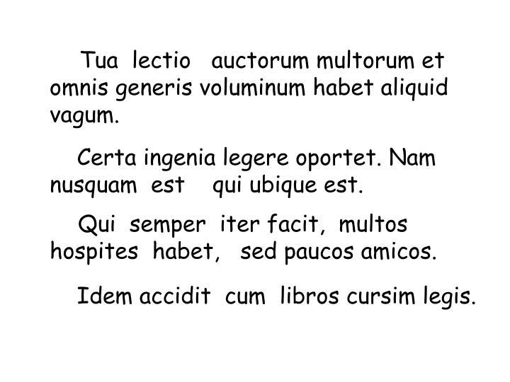 Tua  lectio   auctorum multorum et omnis generis voluminum habet aliquid  vagum.