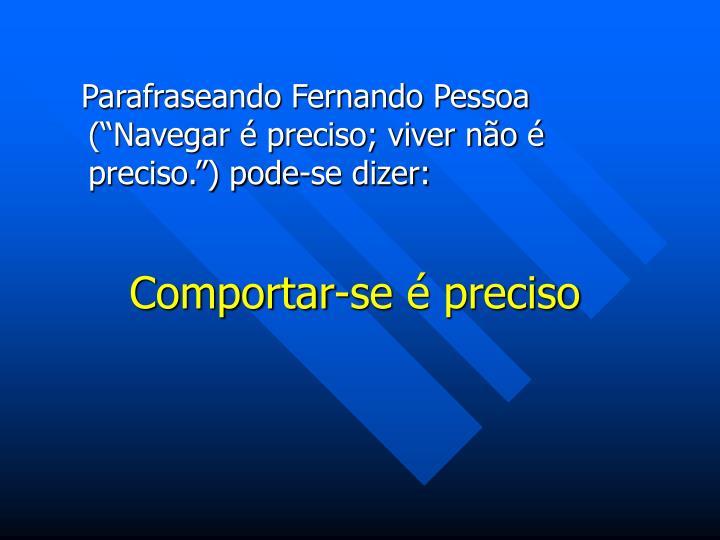 """Parafraseando Fernando Pessoa (""""Navegar é preciso; viver não é preciso."""") pode-se dizer:"""