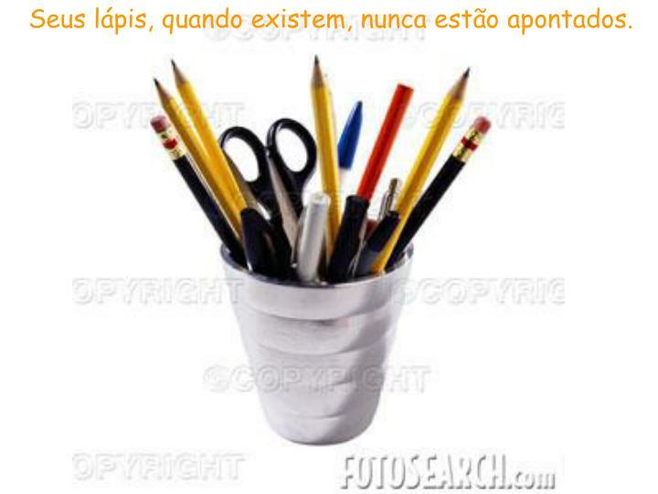 Seus lápis, quando existem, nunca estão apontados.