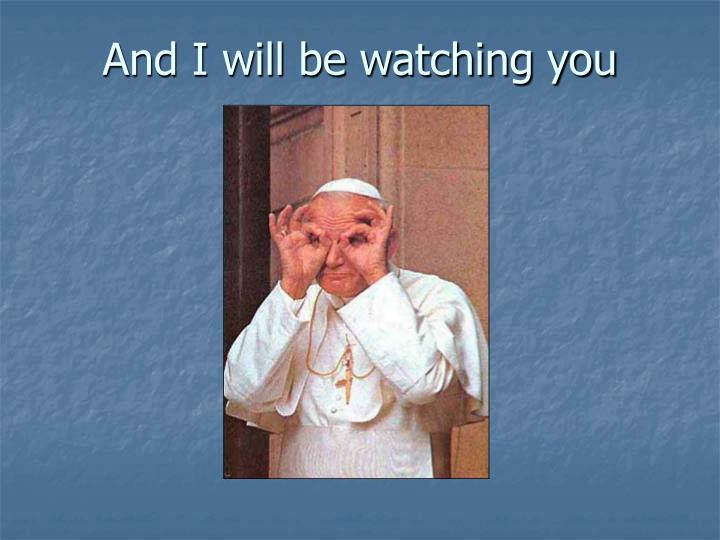 And I will be watching you