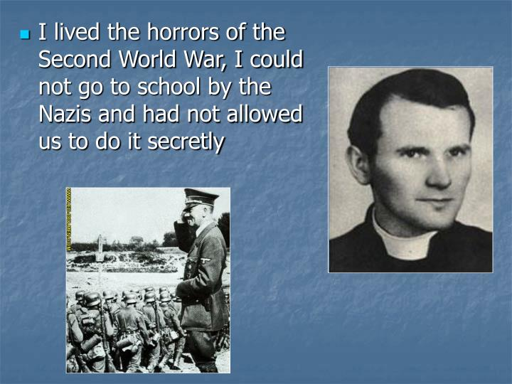 I lived the horrors of the Second World War, I could not go to school by the Nazis and had not allowed us to do it secretly