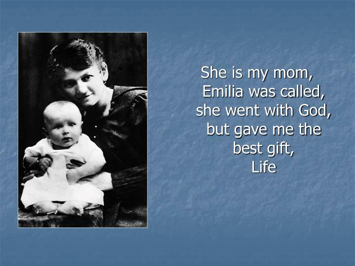 She is my mom, Emilia was called, she went with God, but gave me the best gift,