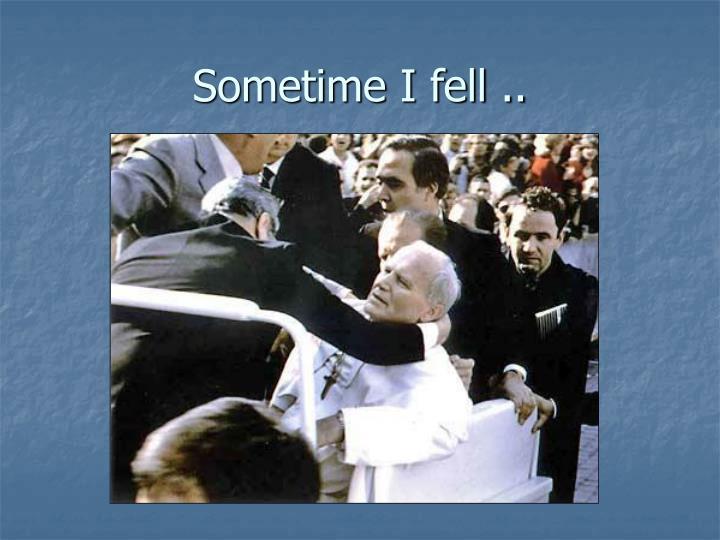 Sometime I fell ..