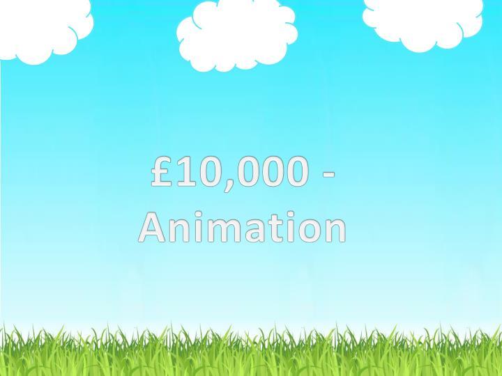 £10,000 - Animation