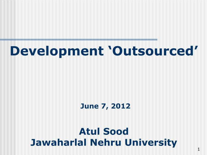 Development outsourced june 7 2012 atul sood jawaharlal nehru university