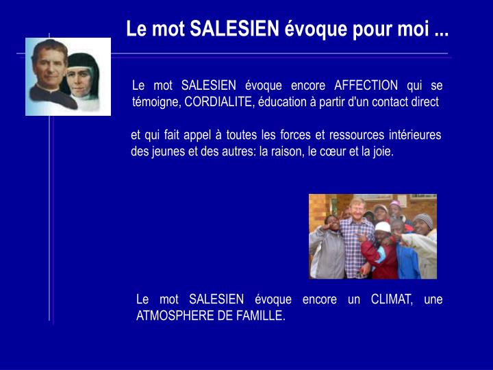 Le mot SALESIEN évoque encore AFFECTION qui se témoigne, CORDIALITE, éducation à partir d'un contact direct