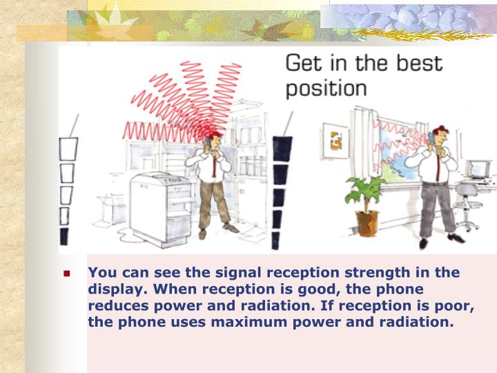 You can see the signal reception strength in the display. When reception is good, the phone reduces power and radiation. If reception is poor, the phone uses maximum power and radiation.