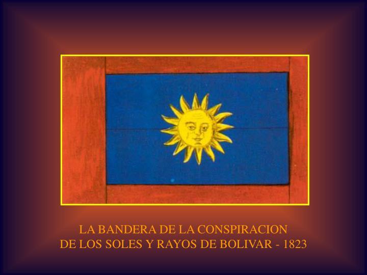 LA BANDERA DE LA CONSPIRACION                                                     DE LOS SOLES Y RAYOS DE BOLIVAR - 1823