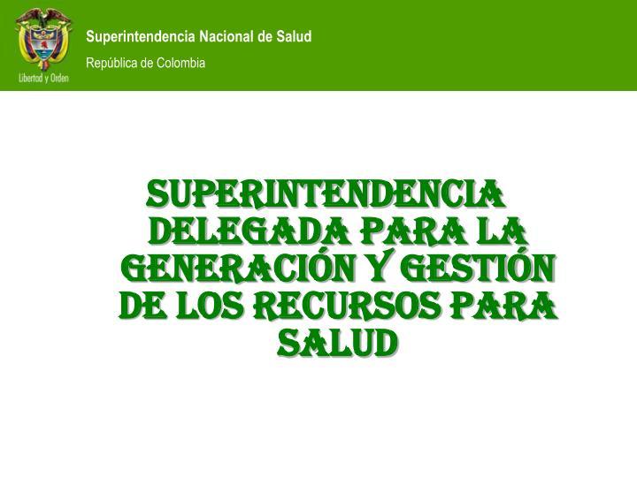 SUPERINTENDENCIA DELEGADA PARA LA GENERACIÓN Y GESTIÓN DE LOS RECURSOS PARA SALUD