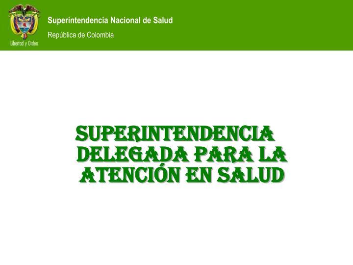 SUPERINTENDENCIA DELEGADA PARA LA ATENCIÓN EN SALUD