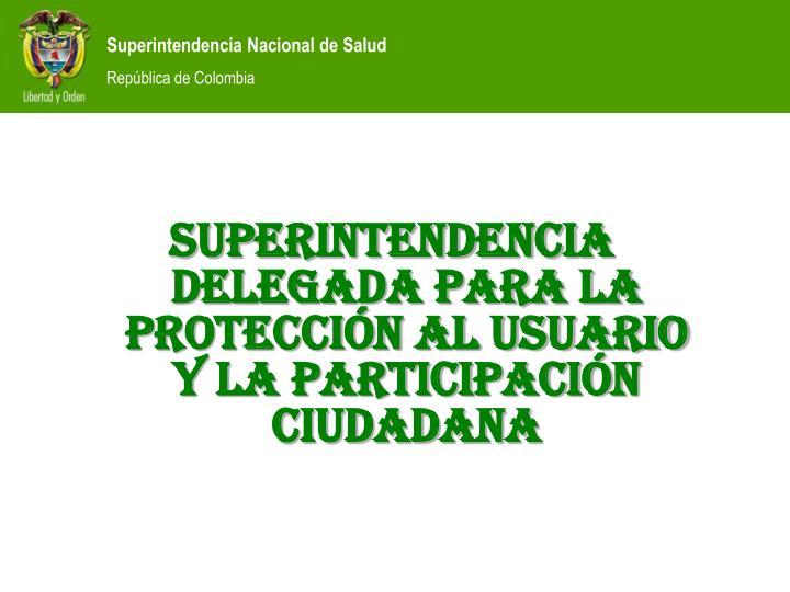 SUPERINTENDENCIA DELEGADA PARA LA PROTECCIÓN AL USUARIO Y LA PaRTICIPACIÓN CIUDADANA