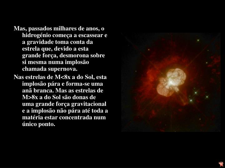 Mas, passados milhares de anos, o hidrogénio começa a escassear e a gravidade toma conta da estrela que, devido a esta grande força, desmorona sobre si mesma numa implosão chamada supernova.