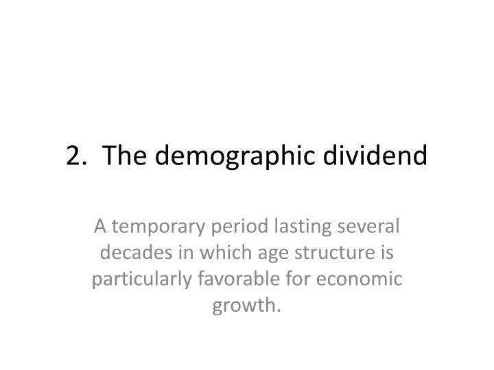2.  The demographic dividend