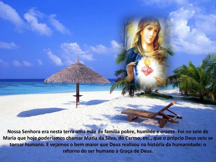 Nossa Senhora era nesta terra uma me de famlia pobre, humilde e orante. Foi no seio de Maria que hoje poderamos chamar Maria da Silva, do Carmo, etc., que o prprio Deus veio se tornar humano. E vejamos o bem maior que Deus realizou na histria da humanidade: o retorno do ser humano  Graa de Deus.