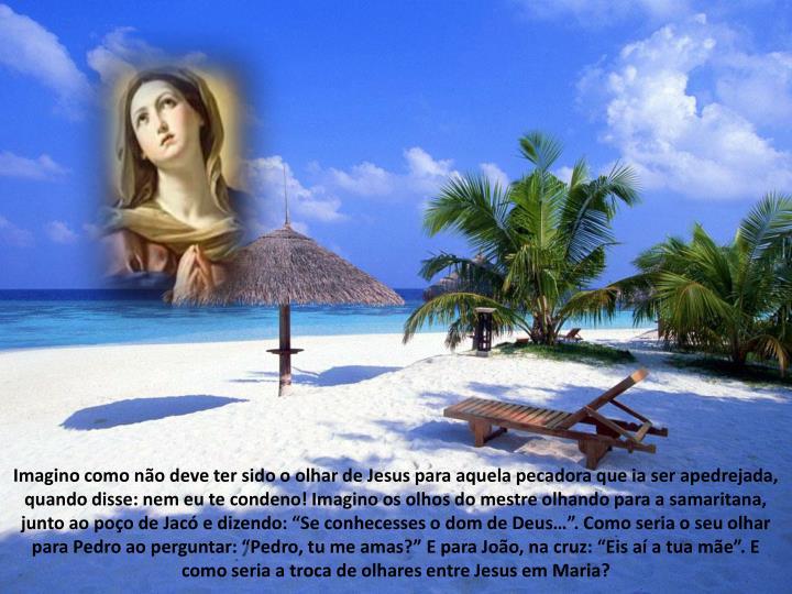 Imagino como no deve ter sido o olhar de Jesus para aquela pecadora que ia ser apedrejada, quando disse: nem eu te condeno! Imagino os olhos do mestre olhando para a samaritana, junto ao poo de Jac e dizendo: Se conhecesses o dom de Deus. Como seria o seu olhar para Pedro ao perguntar: Pedro, tu me amas? E para Joo, na cruz: Eis a a tua me. E como seria a troca de olhares entre Jesus em Maria?